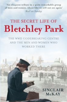 The Secret Life of Bletchley Park : The History of the Wartime Codebreaking Centre by the Men and Women Who Were There, Paperback