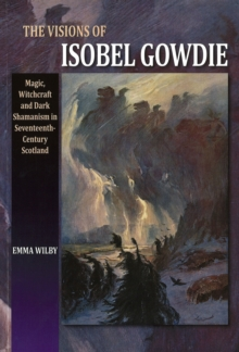 Visions of Isobel Gowdie : Magic, Witchcraft and Dark Shamanism in Seventeenth-Century Scotland, Paperback