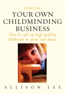 Starting Your Own Childminding Business : How to Set Up High Quality Childcare in Your Own Home, Paperback