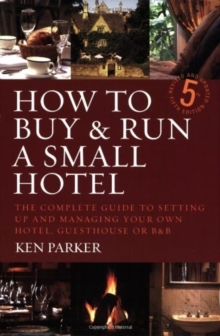How to Buy and Run a Small Hotel : The Complete Guide to Setting Up and Managing Your Own Hotel, Guesthouse or B and B, Paperback Book