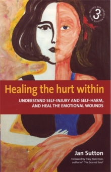 Healing the Hurt within : Understand Self-injury and Self-harm, and Heal the Emotional Wounds, Paperback