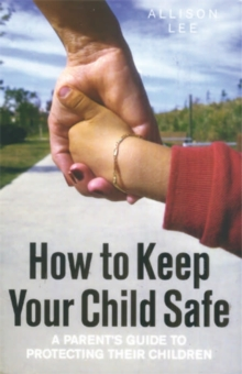 How to Keep Your Child Safe : A Parent's Guide to Protecting Their Children, Paperback