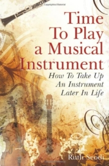 Time to Play a Musical Instrument : How to Take Up an Instrument Later in Life, Paperback Book