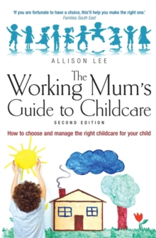 The Working Mum's Guide to Childcare : How to Choose and Manage the Right Childcare for Your Child, Paperback