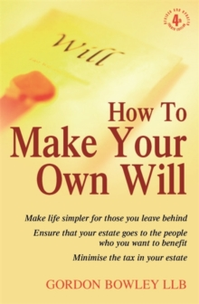 How to Make Your Own Will : Make Life Simpler for Those You Leave Behind - Ensure That Your Estate Goes to the People Who You Want to Benefit - Minimise the Tax in Your Estate, Paperback