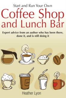 Start Up and Run Your Own Coffee Shop and Lunch Bar : Expert Advice from an Author Who Has Been There, Done it, and Still is Doing it, Paperback Book