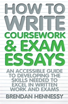 How to Write Coursework & Exam Essays : An Accessible Guide to Developing the Skills Needed to Excel in Written Work and Exams, Paperback