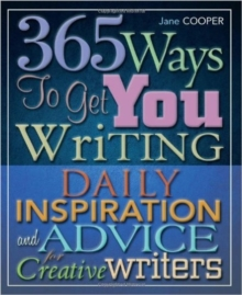 365 Ways to Get You Writing : Daily Inspiration and Advice for Creative Writers, Paperback Book