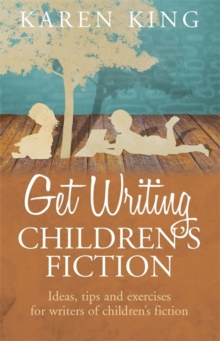Get Writing Children's Fiction : Ideas, Tips and Exercises for Writers of Children's Fiction, Paperback Book