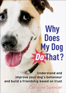 Why Does My Dog Do That? : Understand and Improve Your Dog's Behaviour and Build a Friendship Based on Trust, Paperback