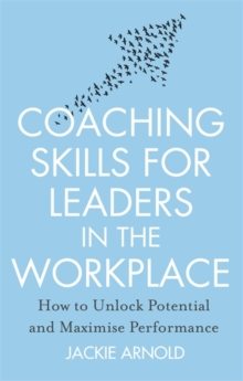 Coaching Skills for Leaders in the Workplace : How to Unlock Potential and Maximise Performance, Paperback