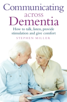 Communicating Across Dementia : How to Talk, Listen, Provide Stimulation and Give Comfort, Paperback