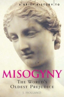 A Brief History of Misogyny : the World's Oldest Prejudice, Paperback
