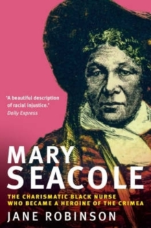 Mary Seacole : The Charismatic Black Nurse Who Became a Heroine of the Crimea, Paperback
