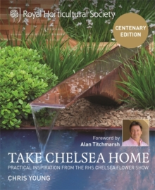 RHS Take Chelsea Home : Practical Inspiration from the RHS Chelsea Flower Show, Hardback