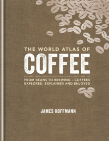 The World Atlas of Coffee : From beans to brewing - coffees explored, explained and enjoy, Hardback