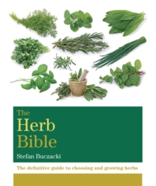 The Herb Bible : The Definitive Guide to Choosing and Growing Herbs, Paperback Book