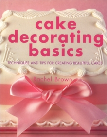 Cake Decorating Basics : Techniques and Tips for Creating Beautiful Cakes, Hardback