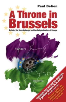 A Throne in Brussels : Britain, the Saxe-Coburgs and the Belgianisation of Europe, Paperback