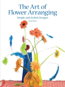 The Art of Flower Arranging : Simple and Stylish Designs, Hardback