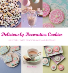 Deliciously Decorative Cookies to Make & Eat : 50 Stylish, Tasty Treats to Make and Decorate, Paperback