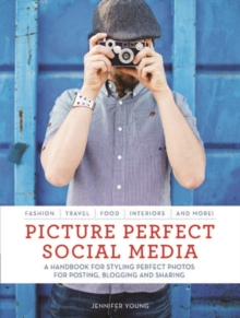 Picture Perfect Social Media : A Handbook for Styling Perfect Photos for Posting, Blogging, and Sharing, Paperback Book