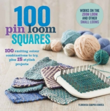 100 Pin Loom Squares : 100 Exciting Yarn and Colour Combinations to Try, and 15 Stylish Projects to Make, Paperback