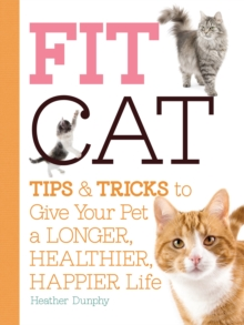 Fit Cat : Tips and Tricks to Give Your Pet a Longer, Healthier, Happier Life, Paperback