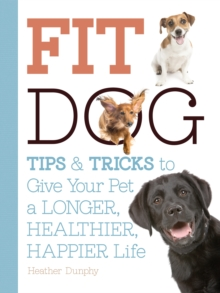 Fit Dog : Tips and Tricks to Give Your Pet a Longer, Healthier, Happier Life, Paperback