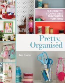 Pretty, Organised : 30 Easy-to-Make Decorative Storage Ideas to Declutter Your Home, Paperback