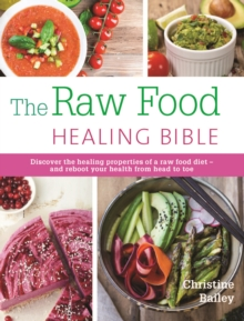 The Raw Food Healing Bible : Discover the Healing Properties of a Raw Food Diet-and Reboot Your Health from Head to Toe, Paperback