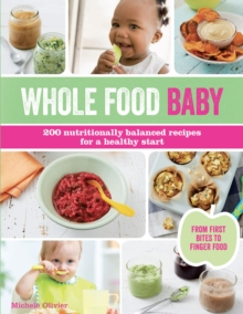 Whole Food Baby : 200 Nutritionally Balanced Recipes for a Healthy Start, Paperback Book
