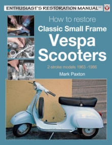How to Restore Classic Small Frame Vespa Scooters : 2-stroke Models 1963 -1986, Paperback