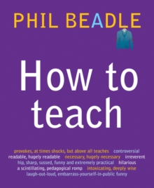 How to Teach : A Handbook for NQTs : The Ultimate, (and Ultimately Irrelevant) Look at What You Should be Doing in Your Classroom If You Want to be the Best Teacher You Can Possibly be, Paperback