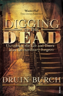 Digging Up the Dead : Uncovering the Life and Times of an Extraordinary Surgeon, Paperback Book