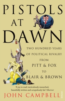 Pistols at Dawn : Two Hundred Years of Political Rivalry from Pitt and Fox to Blair and Brown, Paperback