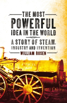 The Most Powerful Idea in the World : A Story of Steam, Industry and Invention, Paperback