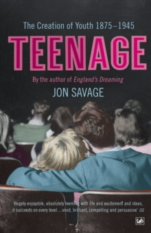 Teenage : The Creation of Youth - 1875-1945, Paperback