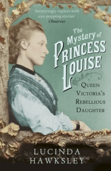 The Mystery of Princess Louise : Queen Victoria's Rebellious Daughter, Paperback