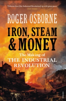 Iron, Steam & Money : The Making of the Industrial Revolution, Paperback