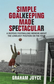 Simple Goalkeeping Made Spectacular : A Riotous Footballing Memoir About the Loneliest Position on the Field, Paperback