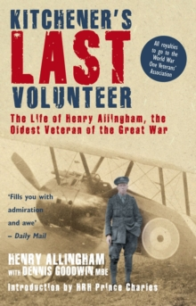 Kitchener's Last Volunteer : The Life of Henry Allingham, the Oldest Surviving Veteran of the Great War, Paperback