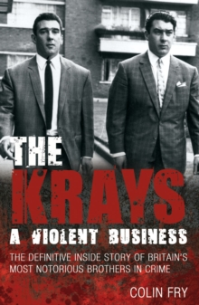 The Krays: A Violent Business : The Definitive Inside Story of Britain's Most Notorious Brothers in Crime, Paperback