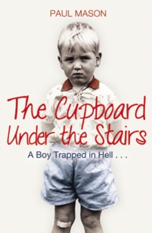 The Cupboard Under the Stairs : A Boy Trapped in Hell..., Paperback