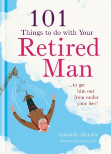 101 Things to Do with Your Retired Man : ... to Get Him Out from Under Your Feet!, Hardback Book