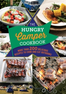 The Hungry Camper Cookbook : More Than 200 Delicious Recipes to Cook and Eat Outdoors, Paperback