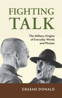 Fighting Talk : The Military Origins of Everyday Words and Phrases, Hardback
