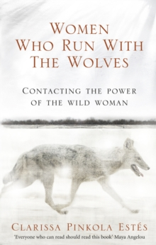 Women Who Run with the Wolves : Contacting the Power of the Wild Woman, Paperback