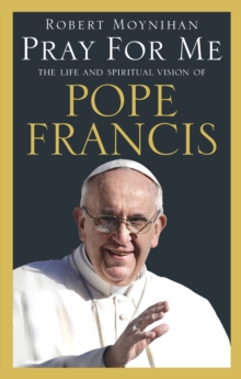 Pray For Me : The Life and Spiritual Vision of Pope Francis, Paperback