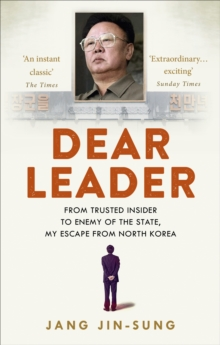 Dear Leader : North Korea's Senior Propagandist Exposes Shocking Truths Behind the Regime, Paperback